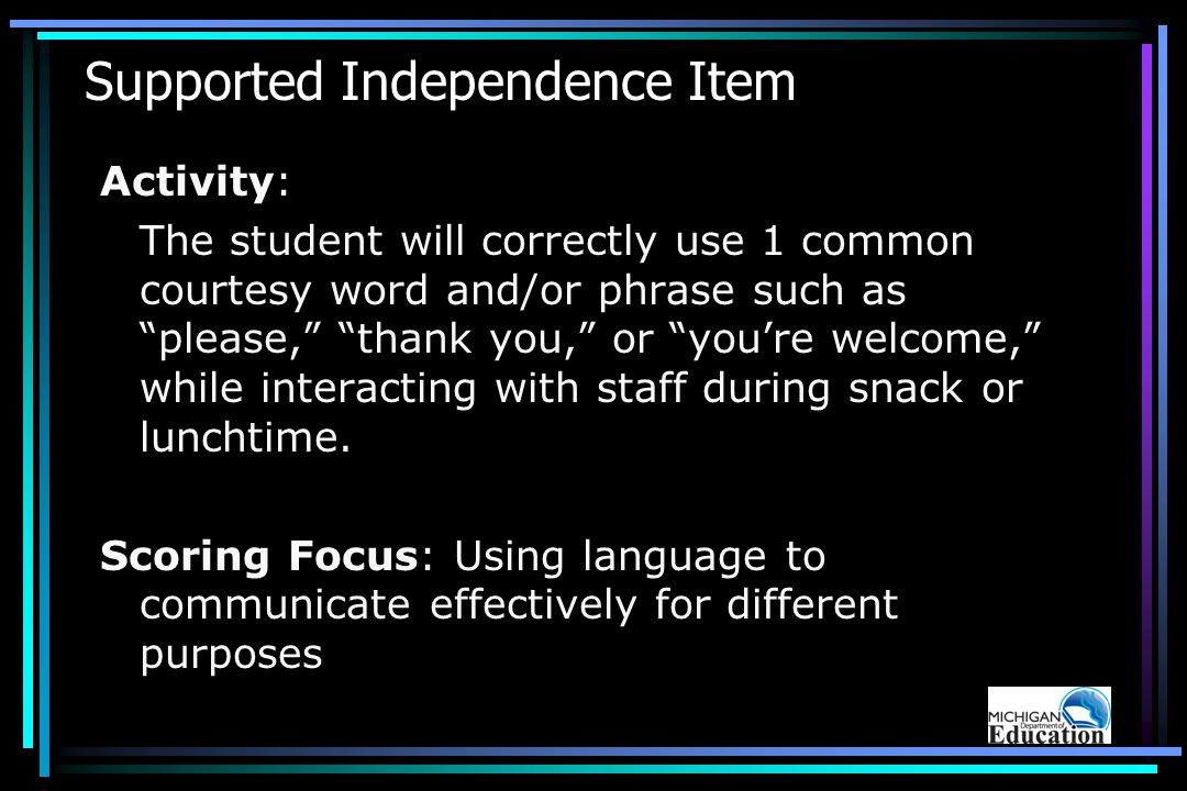 Supported Independence Item Activity: The student will correctly use 1 common courtesy word and/or phrase such as please, thank you, or you're welcome, while interacting with staff during snack or lunchtime.