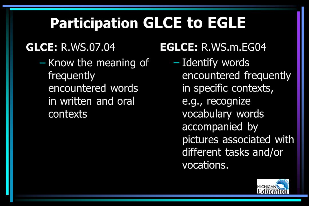 Participation GLCE to EGLE GLCE: R.WS.07.04 –Know the meaning of frequently encountered words in written and oral contexts EGLCE: R.WS.m.EG04 –Identify words encountered frequently in specific contexts, e.g., recognize vocabulary words accompanied by pictures associated with different tasks and/or vocations.