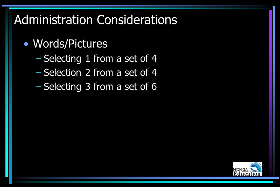 Administration Considerations Words/Pictures –Selecting 1 from a set of 4 –Selection 2 from a set of 4 –Selecting 3 from a set of 6