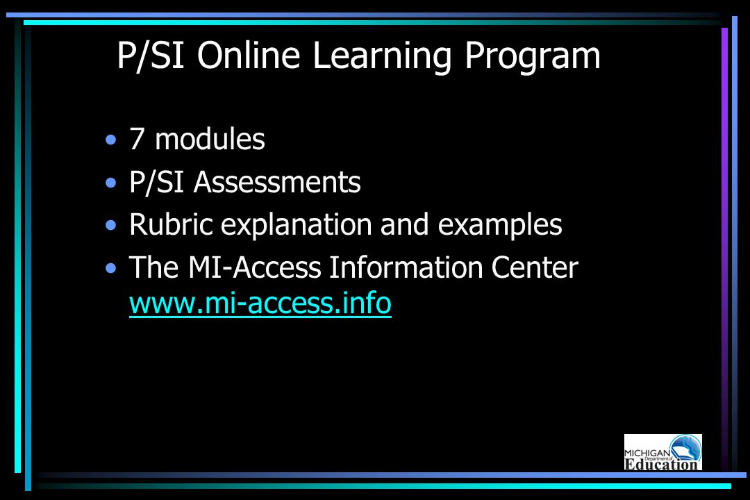 P/SI Online Learning Program 7 modules P/SI Assessments Rubric explanation and examples The MI-Access Information Center www.mi-access.info www.mi-access.info