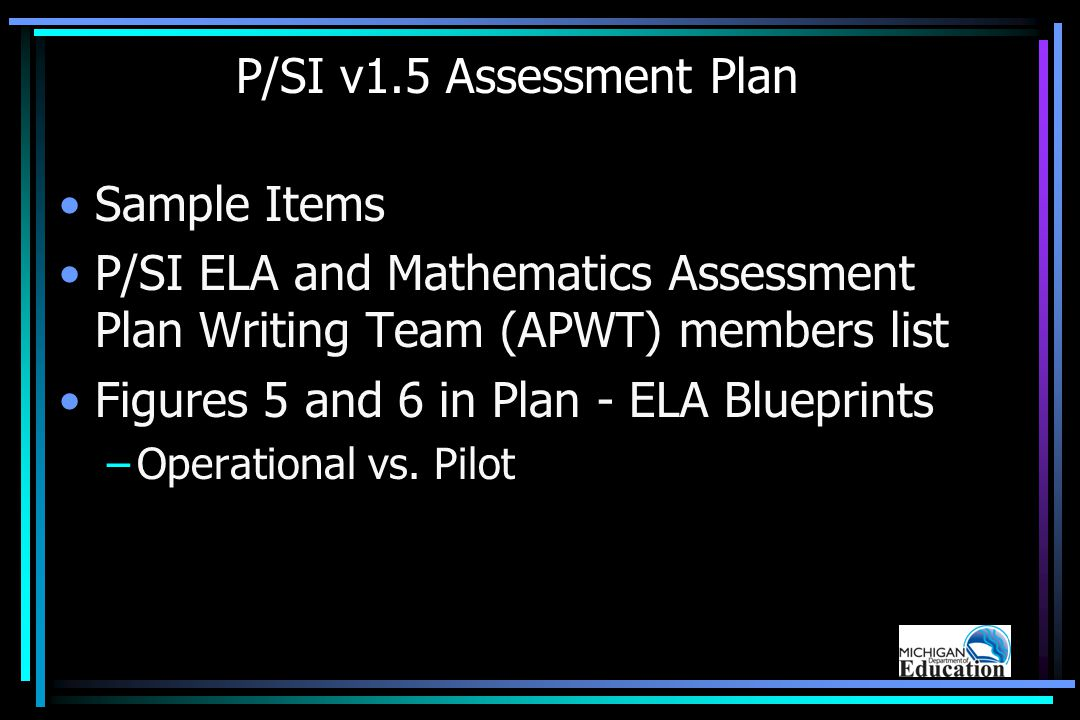 P/SI v1.5 Assessment Plan Sample Items P/SI ELA and Mathematics Assessment Plan Writing Team (APWT) members list Figures 5 and 6 in Plan - ELA Blueprints –Operational vs.