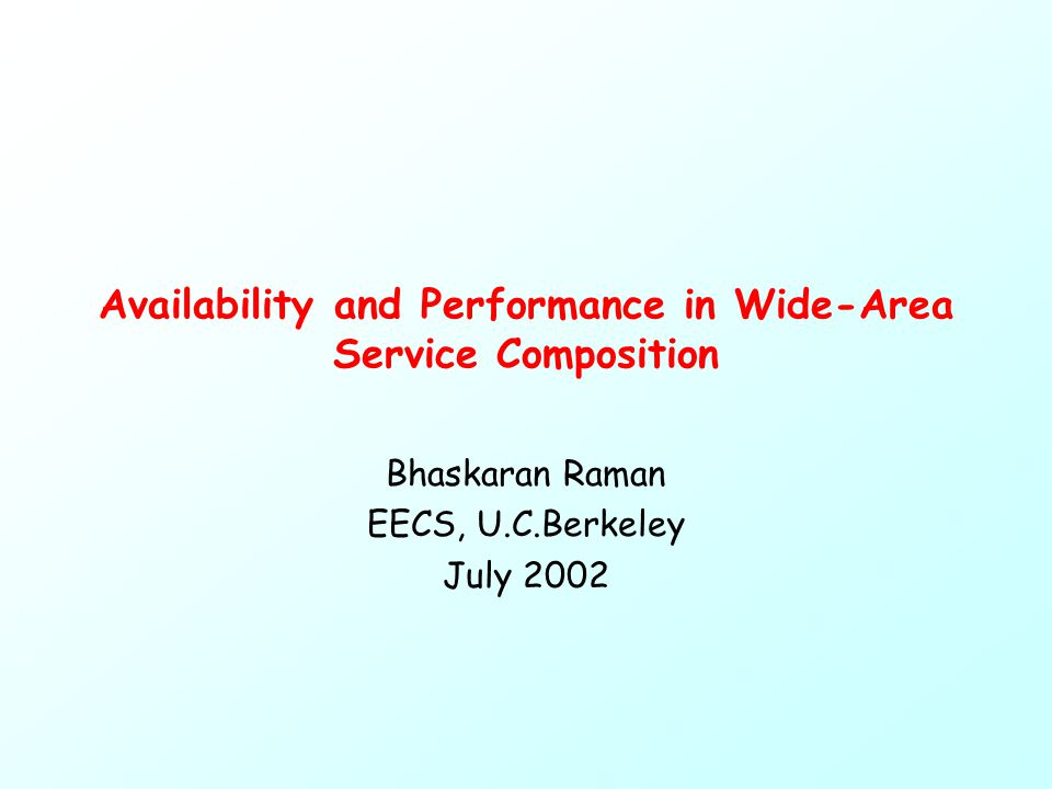 Availability and Performance in Wide-Area Service Composition Bhaskaran Raman EECS, U.C.Berkeley July 2002