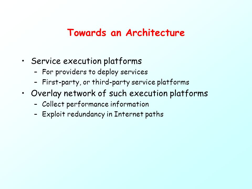 Towards an Architecture Service execution platforms –For providers to deploy services –First-party, or third-party service platforms Overlay network of such execution platforms –Collect performance information –Exploit redundancy in Internet paths
