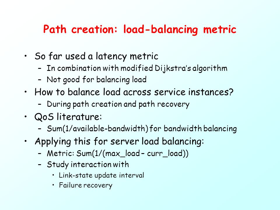 Path creation: load-balancing metric So far used a latency metric –In combination with modified Dijkstra's algorithm –Not good for balancing load How to balance load across service instances.