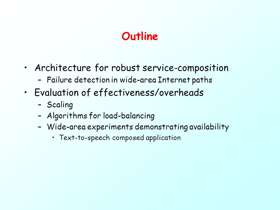 Outline Architecture for robust service-composition –Failure detection in wide-area Internet paths Evaluation of effectiveness/overheads –Scaling –Algorithms for load-balancing –Wide-area experiments demonstrating availability Text-to-speech composed application