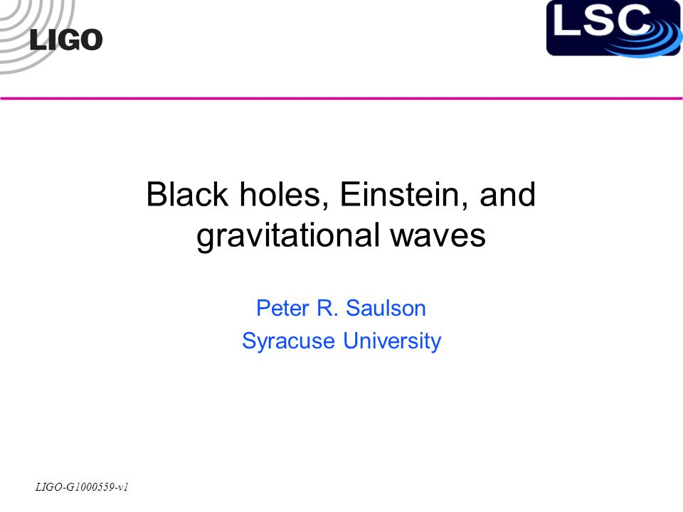 LIGO-G1000559-v1 Black holes, Einstein, and gravitational waves Peter R.