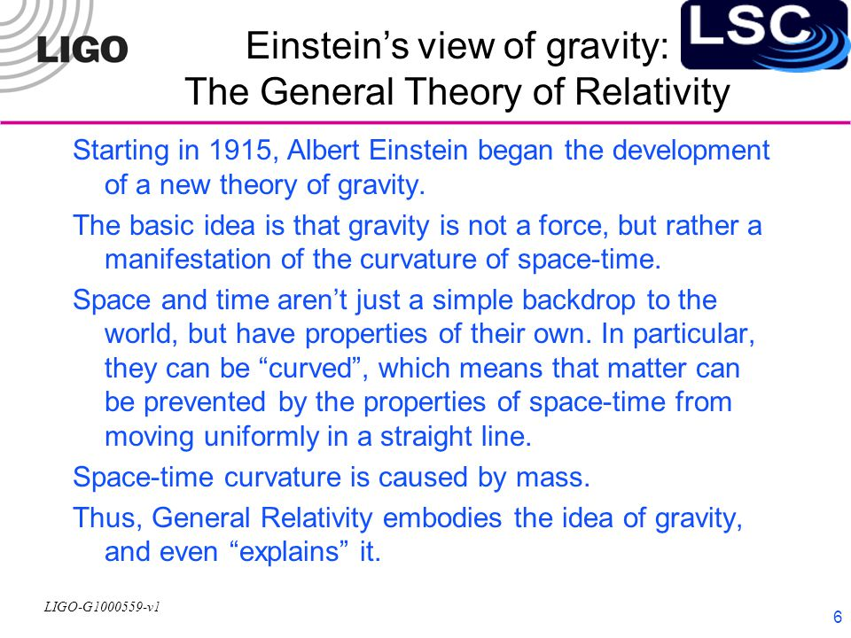 LIGO-G1000559-v1 6 Einstein's view of gravity: The General Theory of Relativity Starting in 1915, Albert Einstein began the development of a new theory of gravity.