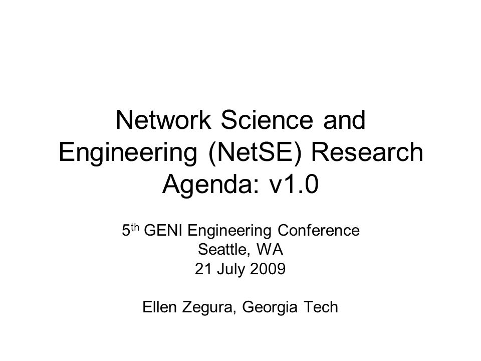 Network Science and Engineering (NetSE) Research Agenda: v1.0 5 th GENI Engineering Conference Seattle, WA 21 July 2009 Ellen Zegura, Georgia Tech
