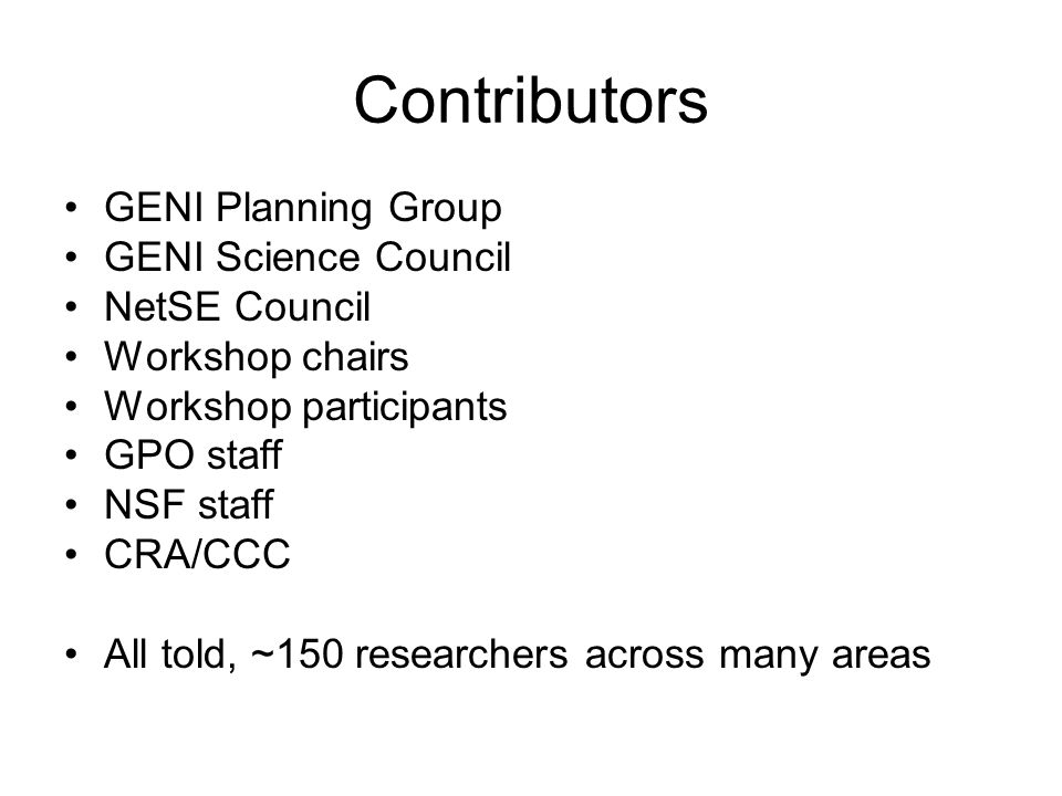 Contributors GENI Planning Group GENI Science Council NetSE Council Workshop chairs Workshop participants GPO staff NSF staff CRA/CCC All told, ~150 r