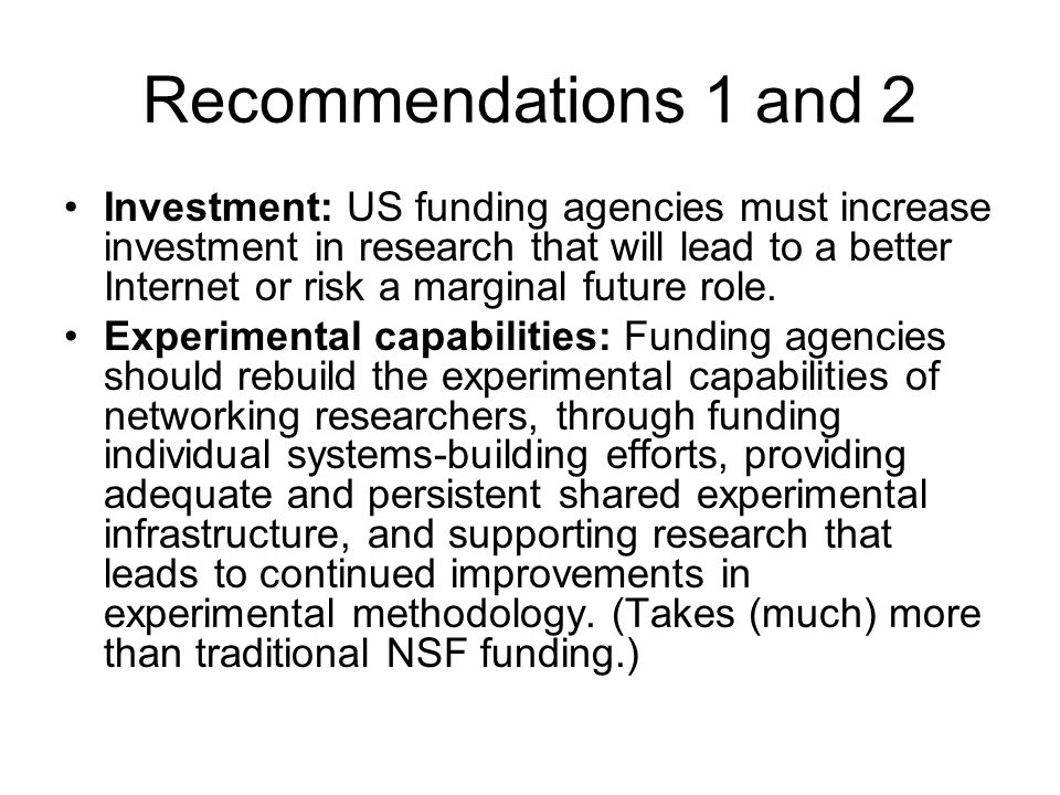 Recommendations 1 and 2 Investment: US funding agencies must increase investment in research that will lead to a better Internet or risk a marginal fu