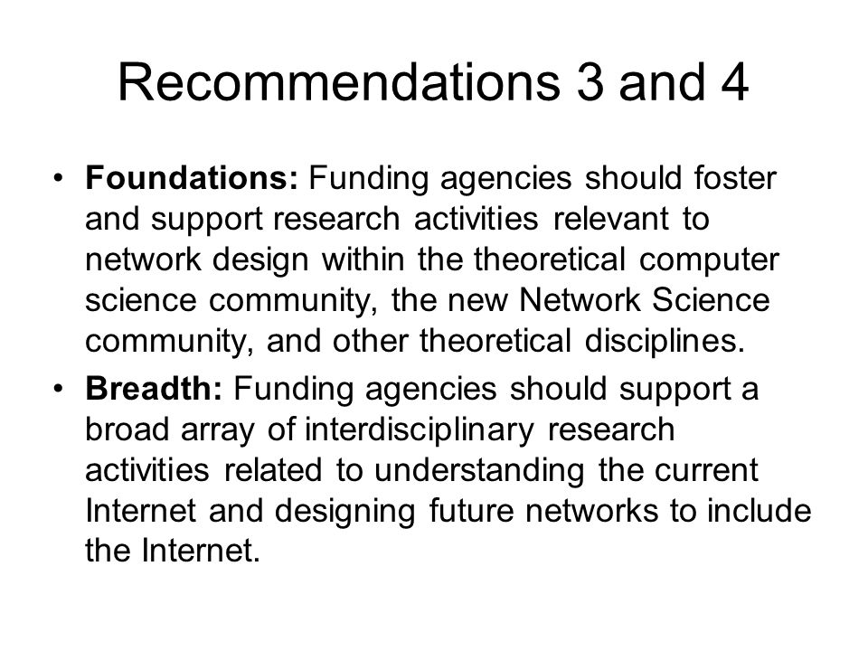 Recommendations 3 and 4 Foundations: Funding agencies should foster and support research activities relevant to network design within the theoretical