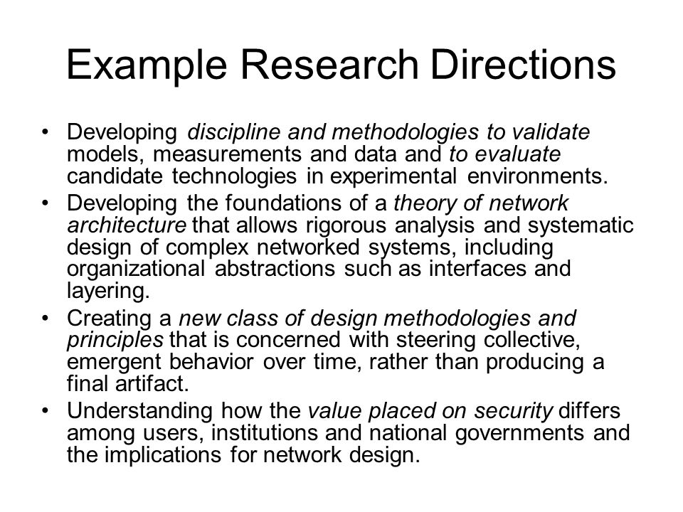 Example Research Directions Developing discipline and methodologies to validate models, measurements and data and to evaluate candidate technologies in experimental environments.