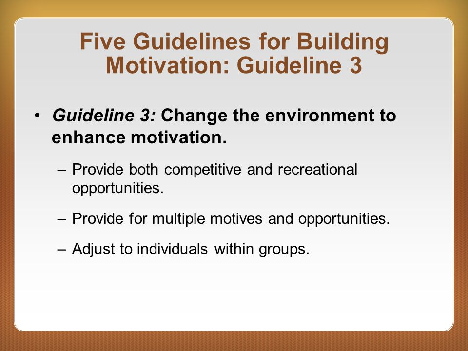Five Guidelines for Building Motivation: Guideline 3 Guideline 3: Change the environment to enhance motivation. –Provide both competitive and recreati