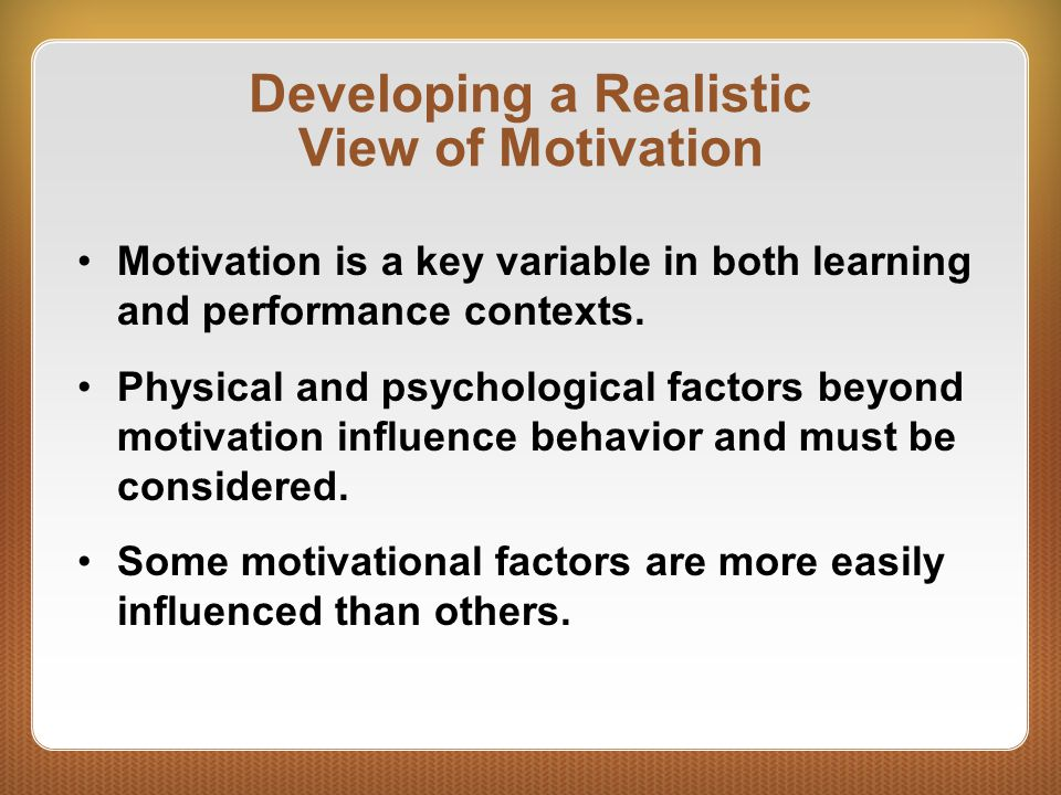 Developing a Realistic View of Motivation Motivation is a key variable in both learning and performance contexts. Physical and psychological factors b