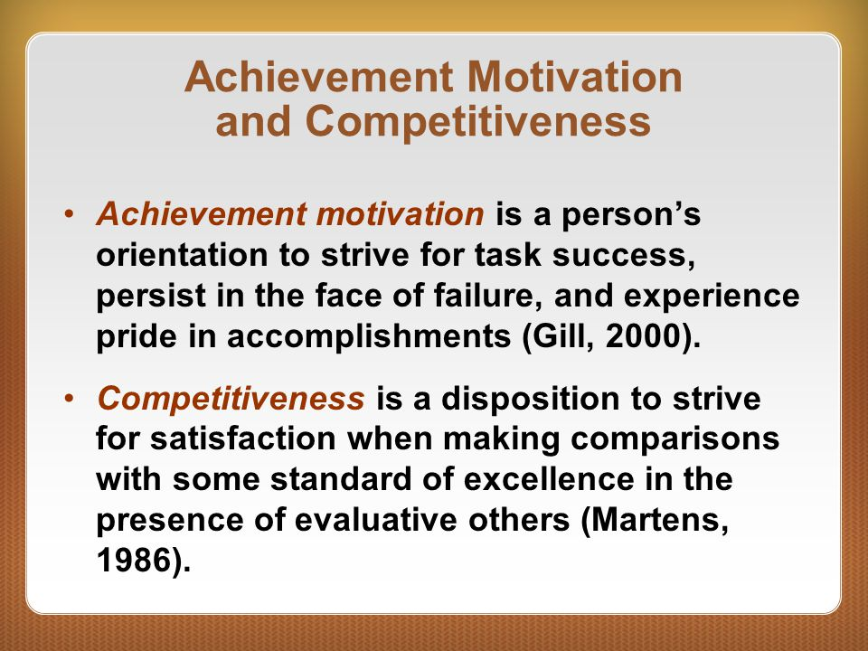 Achievement Motivation and Competitiveness Achievement motivation is a person's orientation to strive for task success, persist in the face of failure