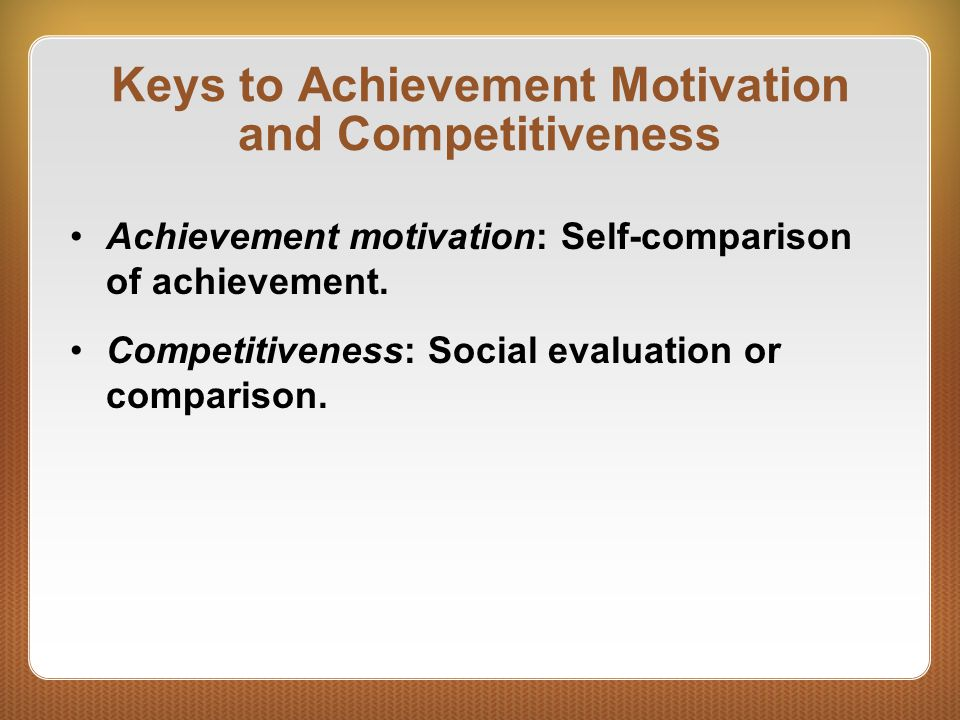 Keys to Achievement Motivation and Competitiveness Achievement motivation: Self-comparison of achievement. Competitiveness: Social evaluation or compa