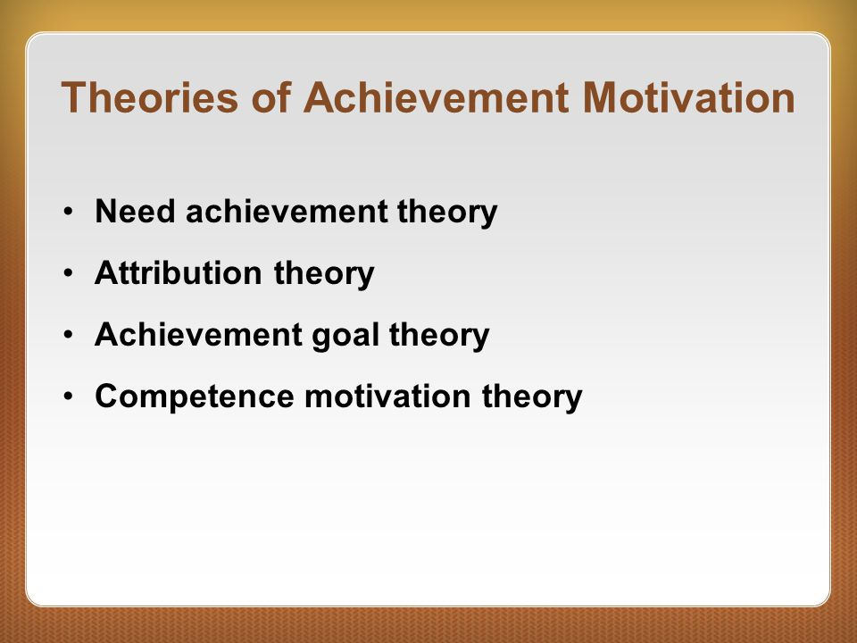 Theories of Achievement Motivation Need achievement theory Attribution theory Achievement goal theory Competence motivation theory