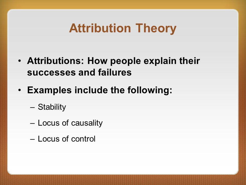 Attribution Theory Attributions: How people explain their successes and failures Examples include the following: –Stability –Locus of causality –Locus