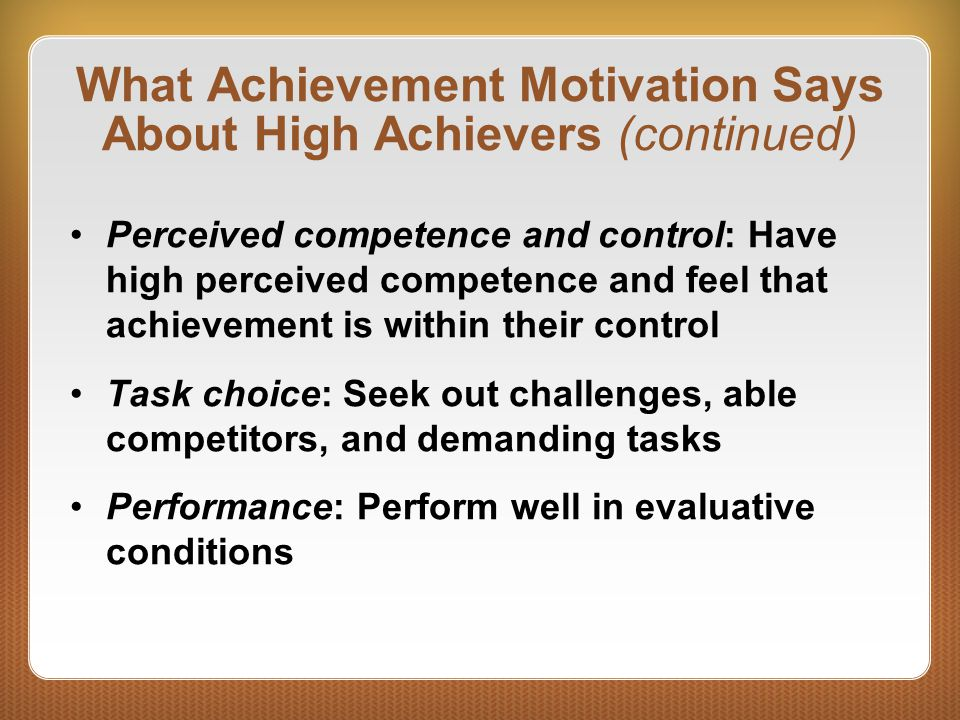 What Achievement Motivation Says About High Achievers (continued) Perceived competence and control: Have high perceived competence and feel that achie