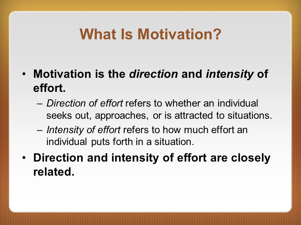 What Is Motivation? Motivation is the direction and intensity of effort. –Direction of effort refers to whether an individual seeks out, approaches, o