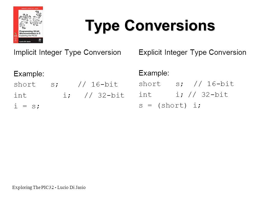 Exploring The PIC32 - Lucio Di Jasio Type Conversions Implicit Integer Type Conversion Example: short s; // 16-bit int i; // 32-bit i = s; Explicit In