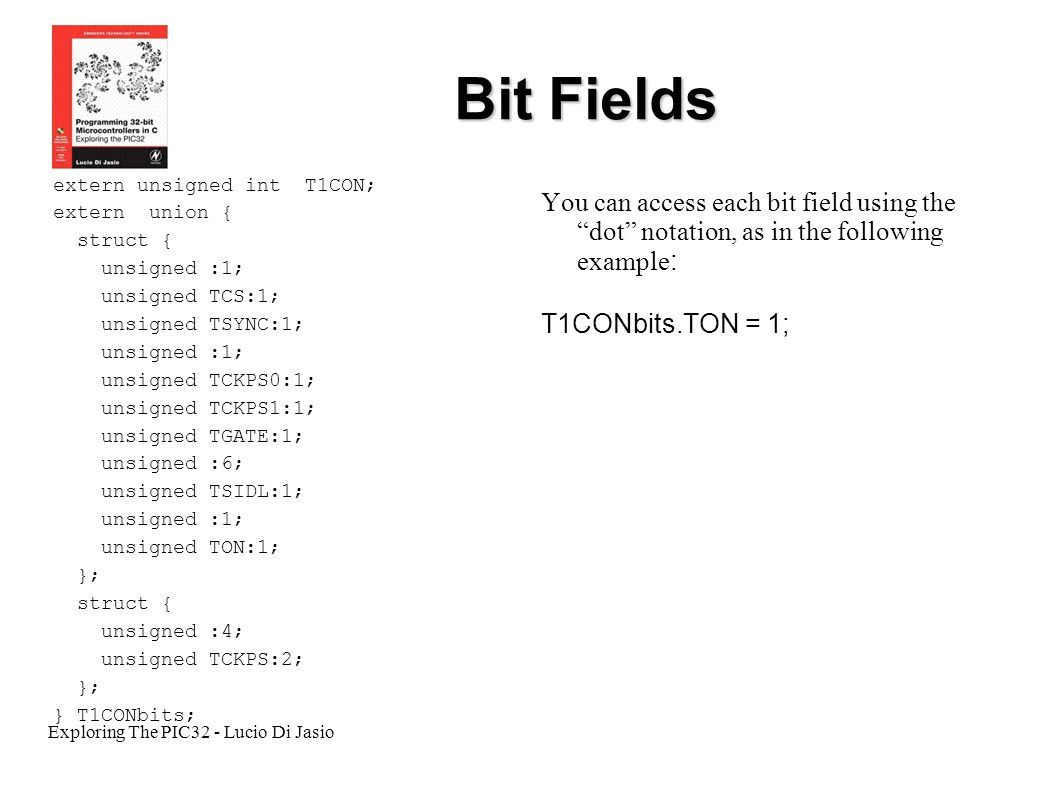Exploring The PIC32 - Lucio Di Jasio Bit Fields extern unsigned int T1CON; extern union { struct { unsigned :1; unsigned TCS:1; unsigned TSYNC:1; unsi