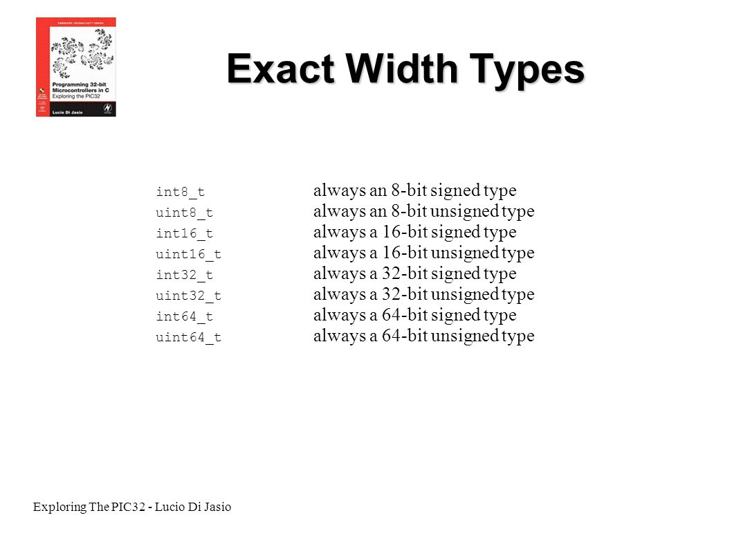 Exploring The PIC32 - Lucio Di Jasio Exact Width Types int8_t always an 8-bit signed type uint8_t always an 8-bit unsigned type int16_t always a 16-bi