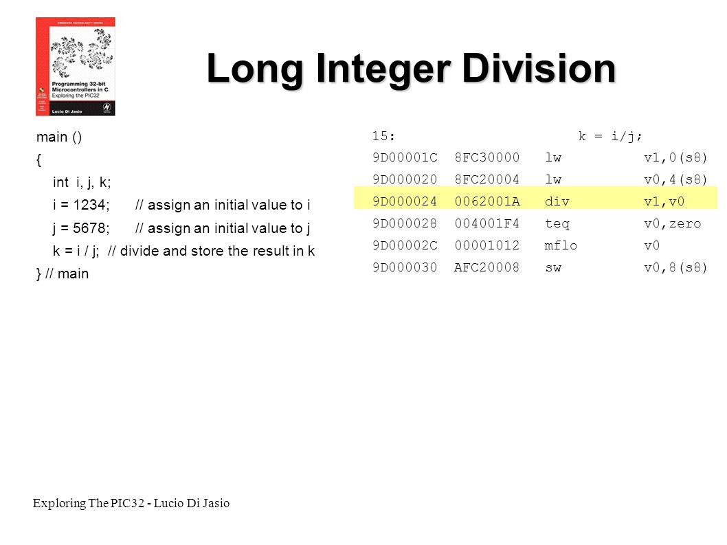 Exploring The PIC32 - Lucio Di Jasio Long Integer Division main () { int i, j, k; i = 1234;// assign an initial value to i j = 5678;// assign an initi