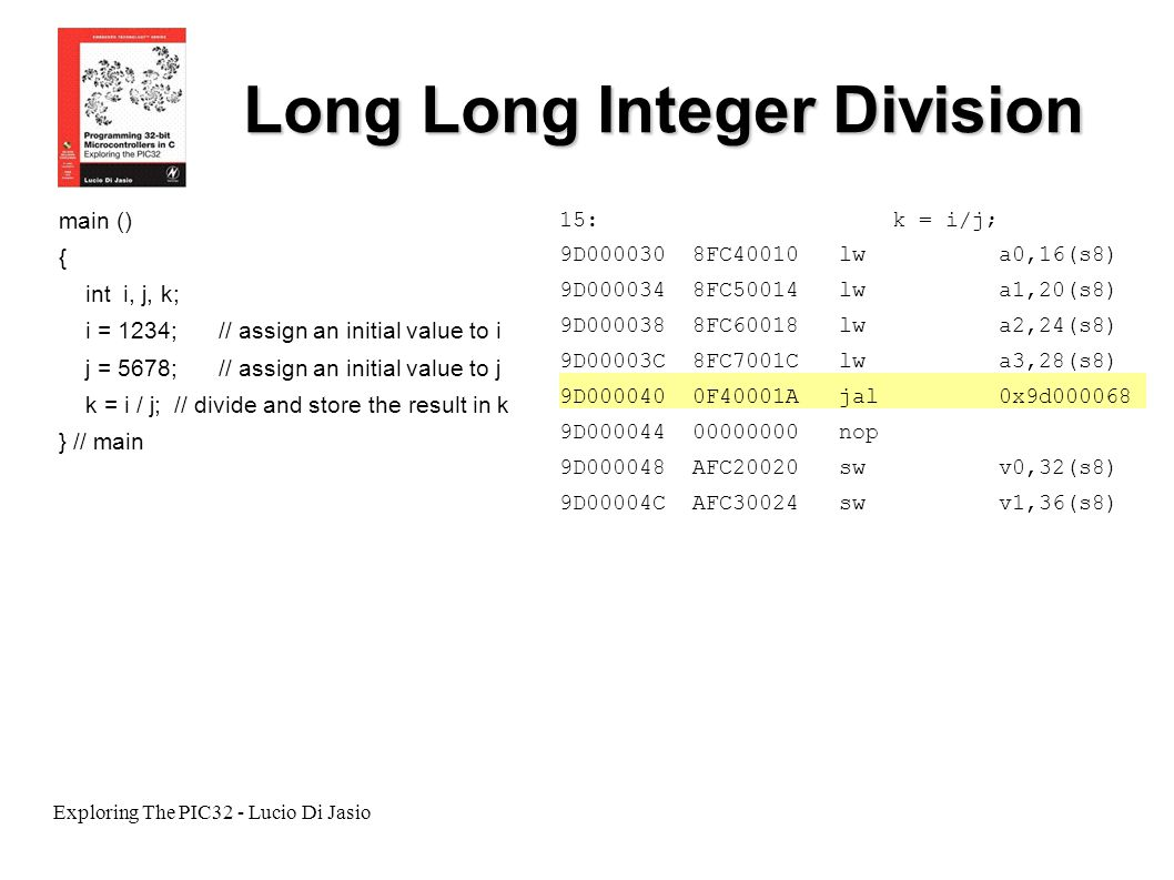 Exploring The PIC32 - Lucio Di Jasio Long Long Integer Division main () { int i, j, k; i = 1234;// assign an initial value to i j = 5678;// assign an