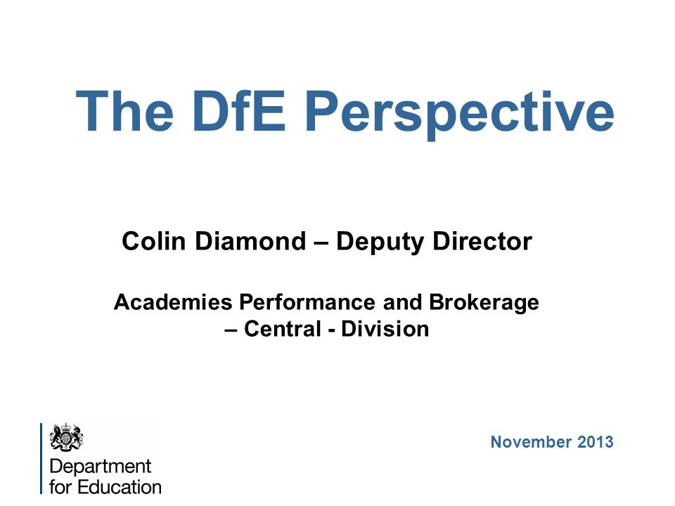 The DfE Perspective Colin Diamond – Deputy Director Academies Performance and Brokerage – Central - Division November 2013