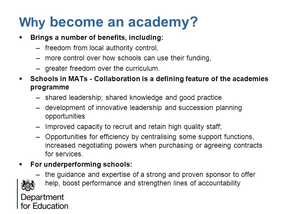 Why become an academy?  Brings a number of benefits, including: –freedom from local authority control, –more control over how schools can use their f