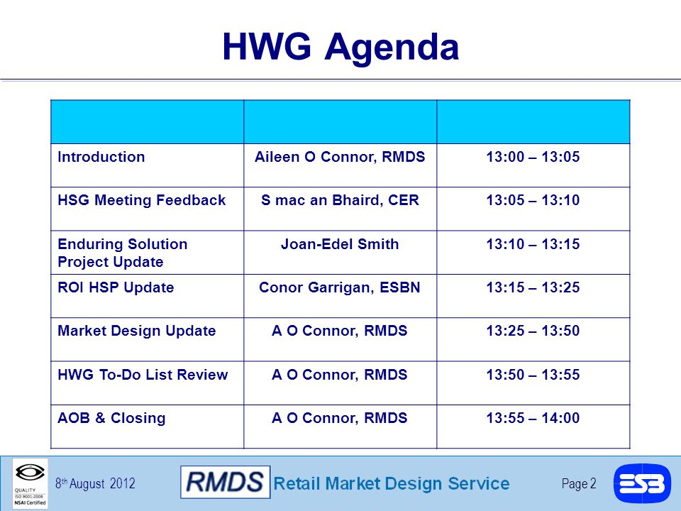8 th August 2012Page 2 HWG Agenda IntroductionAileen O Connor, RMDS13:00 – 13:05 HSG Meeting FeedbackS mac an Bhaird, CER13:05 – 13:10 Enduring Solution Project Update Joan-Edel Smith13:10 – 13:15 ROI HSP UpdateConor Garrigan, ESBN13:15 – 13:25 Market Design UpdateA O Connor, RMDS13:25 – 13:50 HWG To-Do List ReviewA O Connor, RMDS13:50 – 13:55 AOB & ClosingA O Connor, RMDS13:55 – 14:00