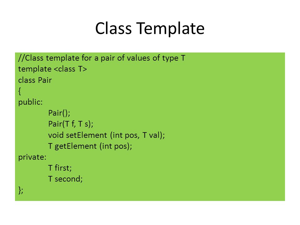 Class Template //Class template for a pair of values of type T template class Pair { public: Pair(); Pair(T f, T s); void setElement (int pos, T val); T getElement (int pos); private: T first; T second; };