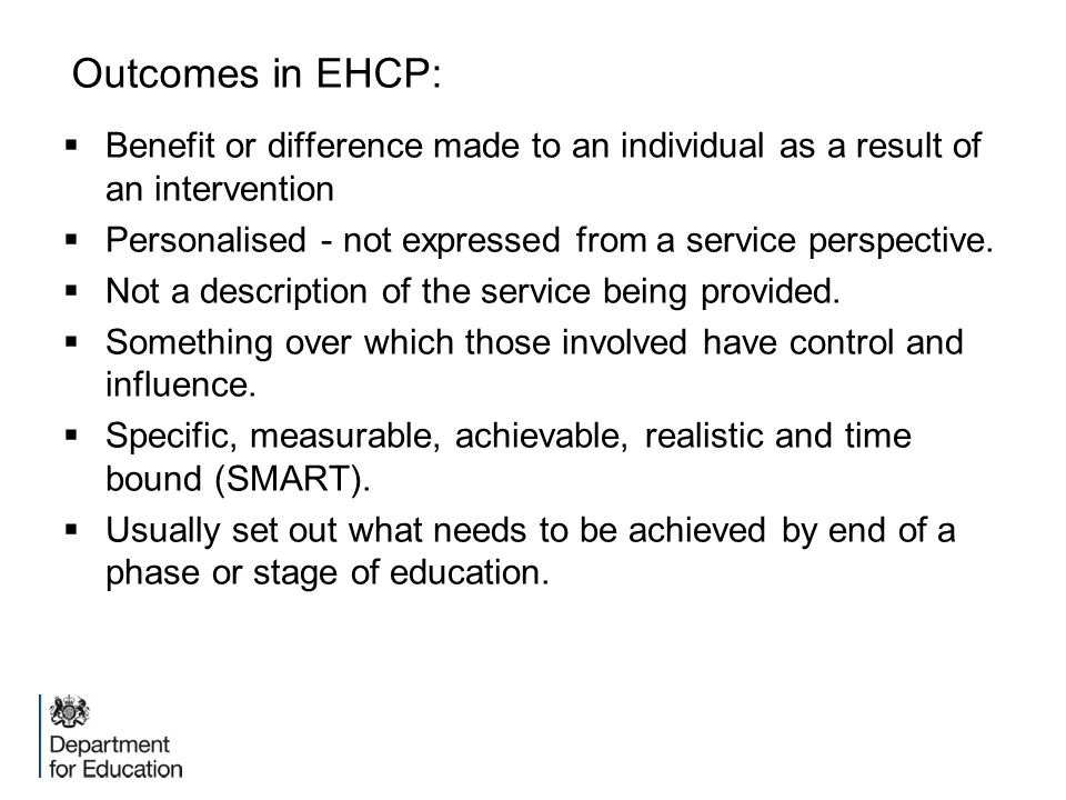 Outcomes in EHCP:  Benefit or difference made to an individual as a result of an intervention  Personalised - not expressed from a service perspecti
