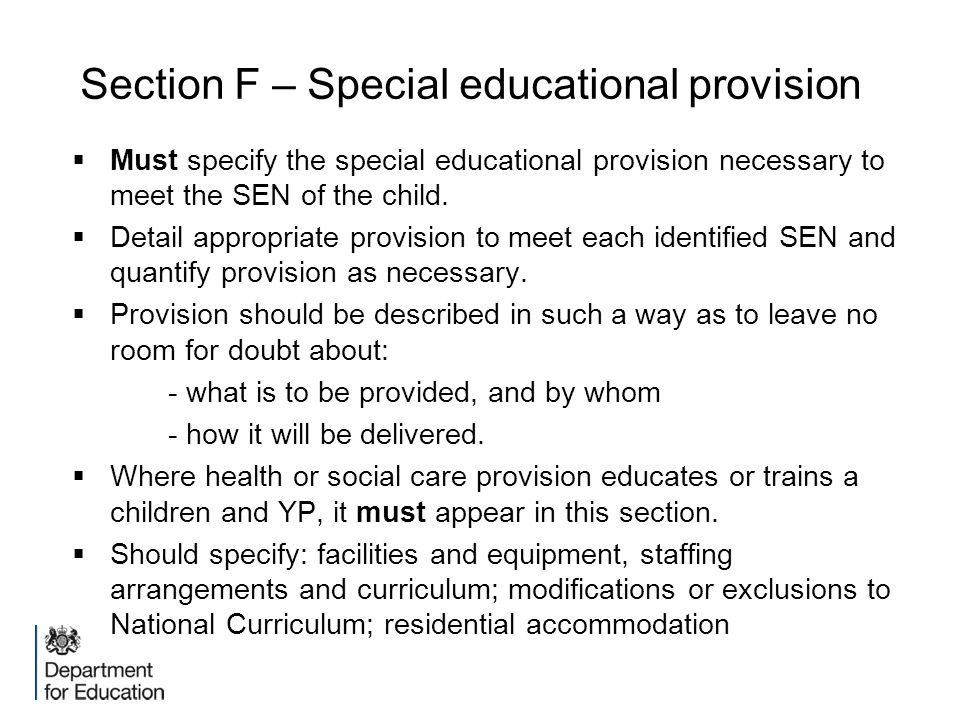 Section F – Special educational provision  Must specify the special educational provision necessary to meet the SEN of the child.  Detail appropriat
