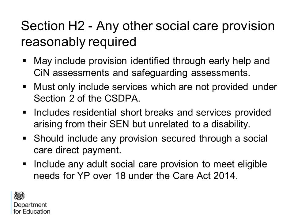 Section H2 - Any other social care provision reasonably required  May include provision identified through early help and CiN assessments and safegua