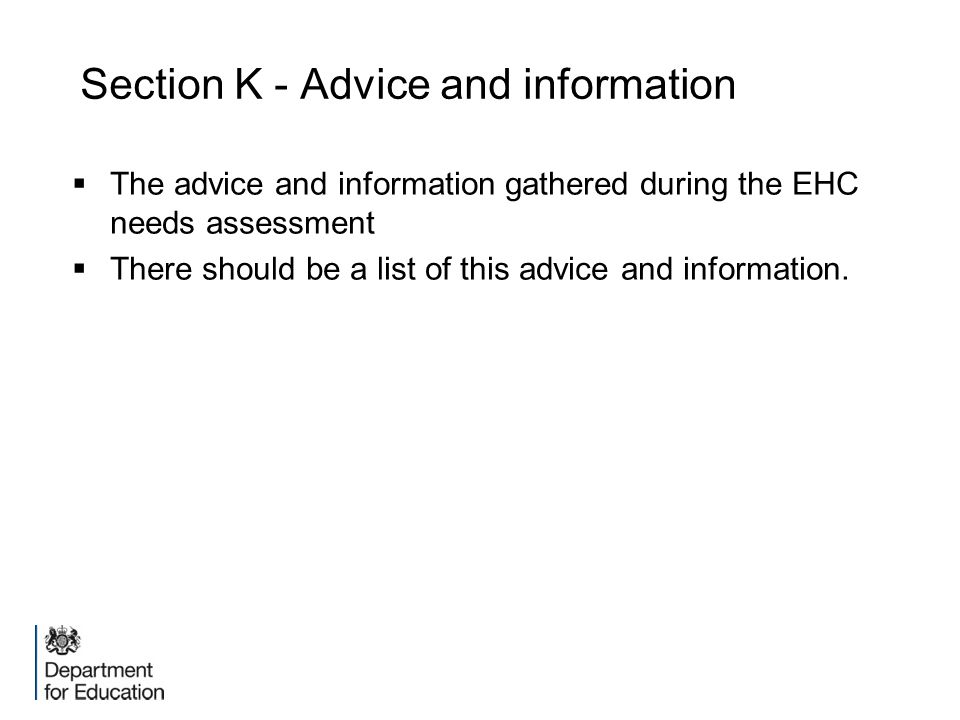 Section K - Advice and information  The advice and information gathered during the EHC needs assessment  There should be a list of this advice and i