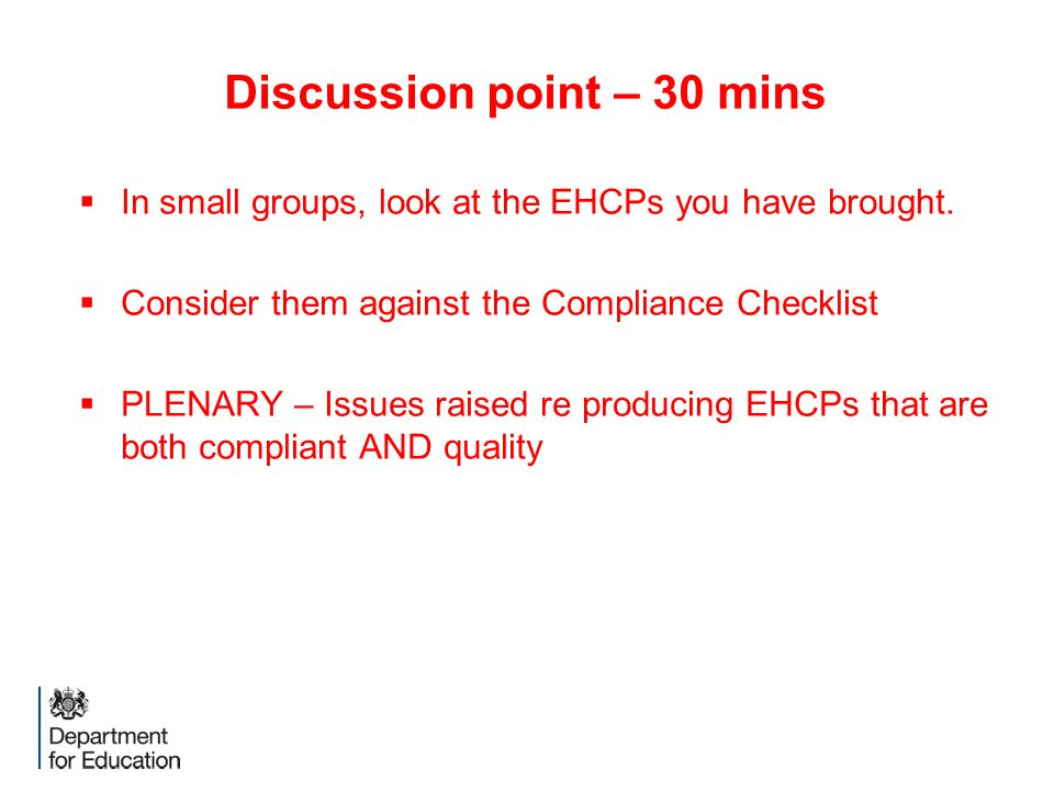 Discussion point – 30 mins  In small groups, look at the EHCPs you have brought.  Consider them against the Compliance Checklist  PLENARY – Issues