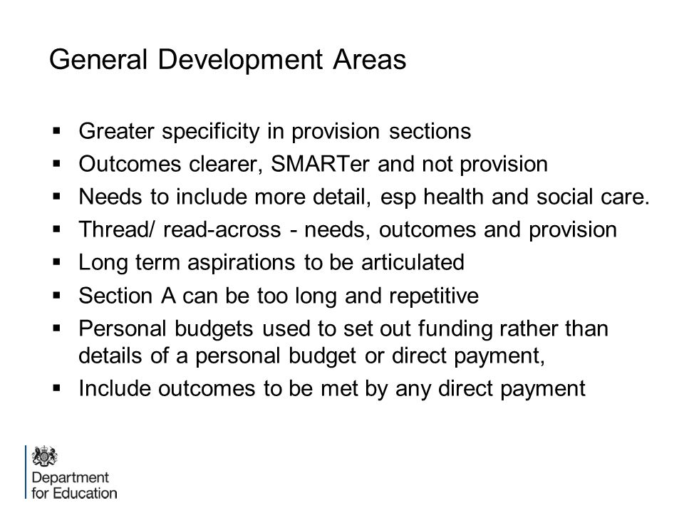 General Development Areas  Greater specificity in provision sections  Outcomes clearer, SMARTer and not provision  Needs to include more detail, es