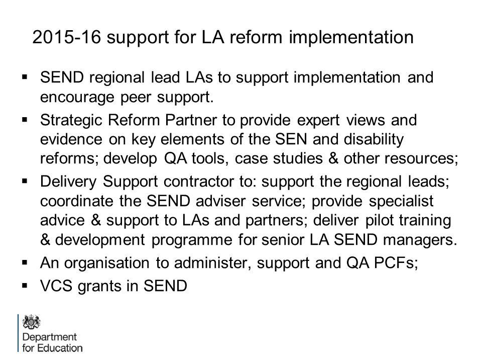 2015-16 support for LA reform implementation  SEND regional lead LAs to support implementation and encourage peer support.  Strategic Reform Partner