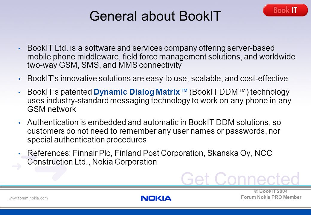 Get Connected www.forum.nokia.com Forum Nokia PRO Member © BookIT 2004 BookIT DDM mCheck-In Solution Airline Travel Simpler than Taking a Taxi Revolutionary Finnish invention BookIT has developed easy to use solution for airlines that enable flight passengers to securely check-in for flights using their mobile phones Passengers only reply to message sent to their GSM phone Works for all, anywhere Regular GSM phone will do - independent of country, time and mobile operator No need to worry about printed check-in documents No waiting at check-in counters or check-in kiosks Investment payback in months Self service and electronic ticketing makes substantial cost savings to airlines DDM = Dynamic Dialog Matrix