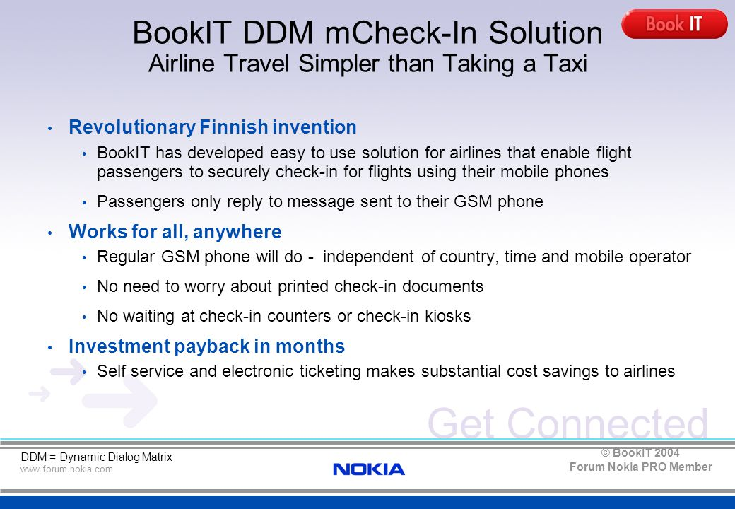 Get Connected www.forum.nokia.com Forum Nokia PRO Member © BookIT 2004 BookIT DDM mCheck-In Solution Redefining Airlines Industry Business In line with IATA initiatives to redefine the way airlines do business by improving customer service whilst saving costs => Potential market: Total of 80 airlines with 1,396M passengers in 2003 Easy end-user experience enabling flyers to check-in for flights via SMS Works on any GSM phone, no client software installations needed Independent of location, works anywhere where GSM works Easy to integrate with airline reservation and check-in systems Flexible solution that can be licensed or subscribed as a monthly service Substantial costs savings due self service and electronic ticketing IATA = International Airlines Trade Association