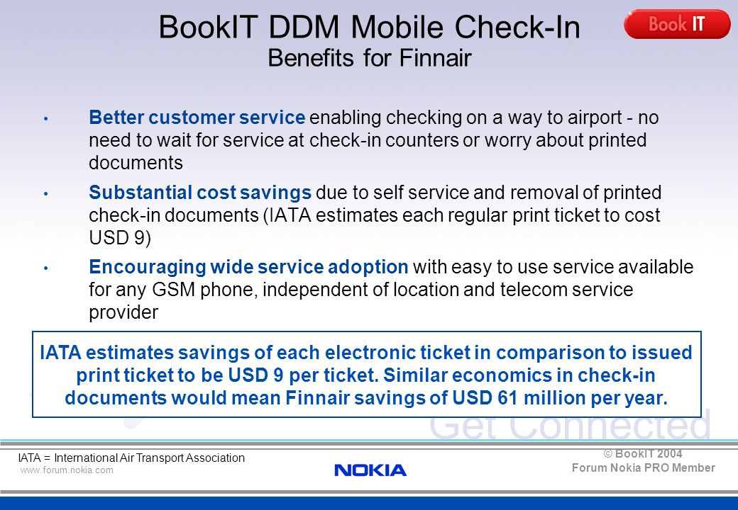 Get Connected www.forum.nokia.com Forum Nokia PRO Member © BookIT 2004 BookIT DDM Mobile Check-In Benefits for Finnair Better customer service enabling checking on a way to airport - no need to wait for service at check-in counters or worry about printed documents Substantial cost savings due to self service and removal of printed check-in documents (IATA estimates each regular print ticket to cost USD 9) Encouraging wide service adoption with easy to use service available for any GSM phone, independent of location and telecom service provider Easy to implement solution that is quick to take into use Cost effective in operation and maintenance IATA = International Air Transport Association IATA estimates savings of each electronic ticket in comparison to issued print ticket to be USD 9 per ticket.
