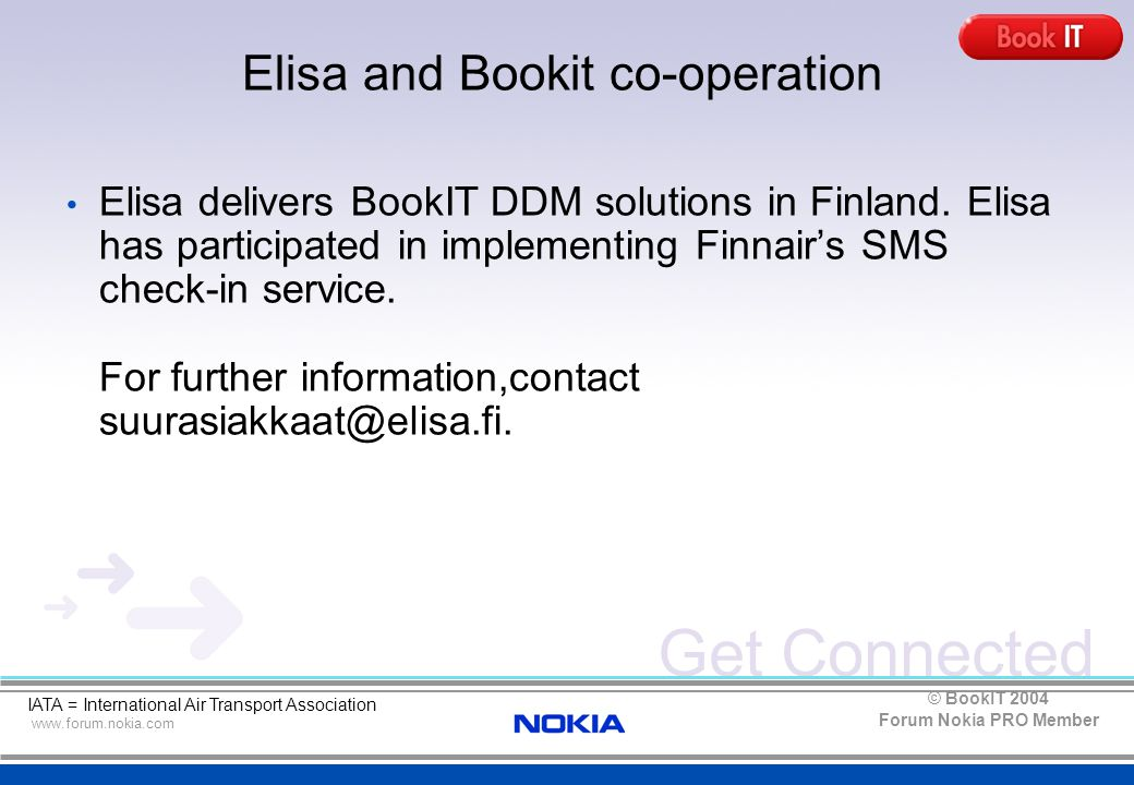 Get Connected www.forum.nokia.com Forum Nokia PRO Member © BookIT 2004 Elisa and Bookit co-operation IATA = International Air Transport Association Elisa delivers BookIT DDM solutions in Finland.