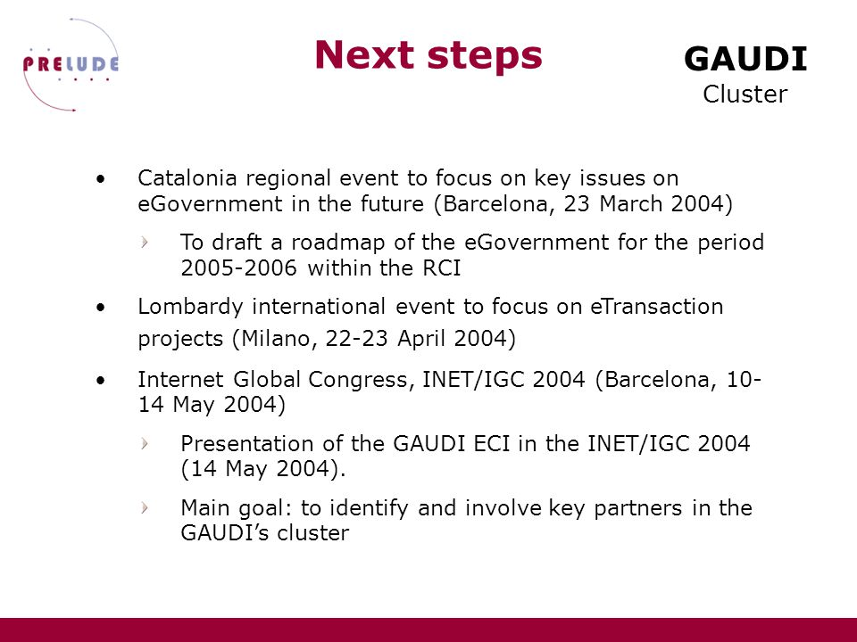 GAUDI Cluster Next steps Catalonia regional event to focus on key issues on eGovernment in the future (Barcelona, 23 March 2004) To draft a roadmap of the eGovernment for the period 2005-2006 within the RCI Lombardy international event to focus on eTransaction projects (Milano, 22-23 April 2004) Internet Global Congress, INET/IGC 2004 (Barcelona, 10- 14 May 2004) Presentation of the GAUDI ECI in the INET/IGC 2004 (14 May 2004).