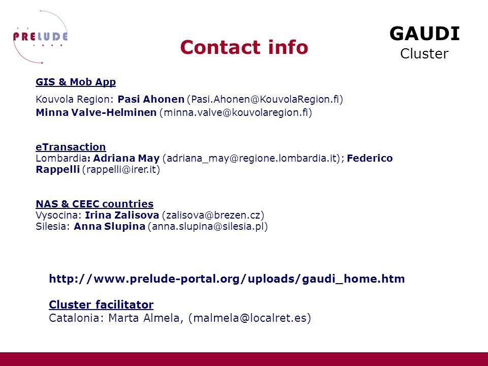 GAUDI Cluster Contact info GIS & Mob App Kouvola Region: Pasi Ahonen (Pasi.Ahonen@KouvolaRegion.fi) Minna Valve-Helminen (minna.valve@kouvolaregion.fi) eTransaction Lombardia: Adriana May (adriana_may@regione.lombardia.it); Federico Rappelli (rappelli@irer.it) NAS & CEEC countries Vysocina: Irina Zalisova (zalisova@brezen.cz) Silesia: Anna Slupina (anna.slupina@silesia.pl) http://www.prelude-portal.org/uploads/gaudi_home.htm Cluster facilitator Catalonia: Marta Almela, (malmela@localret.es)