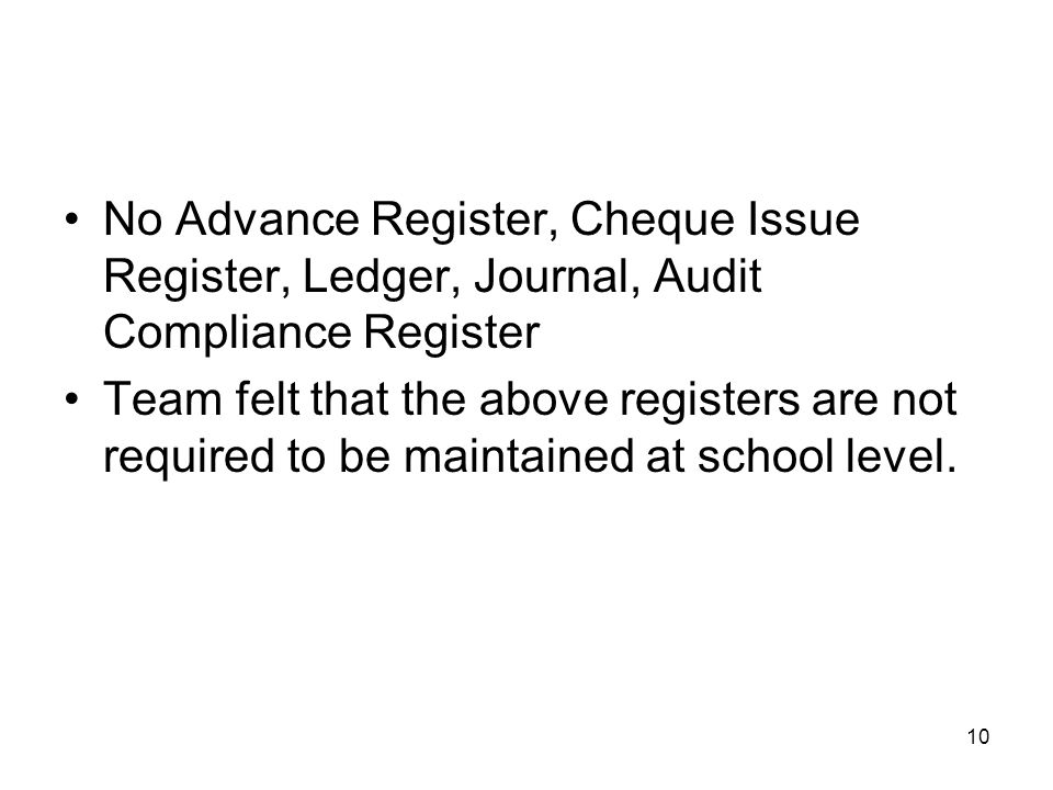 10 No Advance Register, Cheque Issue Register, Ledger, Journal, Audit Compliance Register Team felt that the above registers are not required to be maintained at school level.