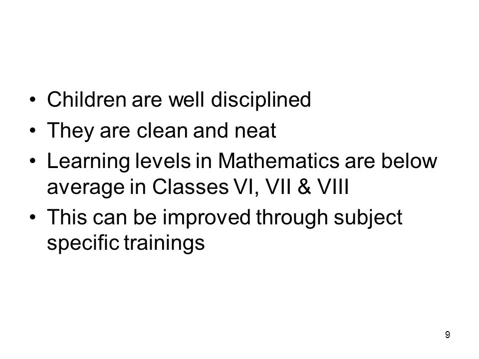 9 Children are well disciplined They are clean and neat Learning levels in Mathematics are below average in Classes VI, VII & VIII This can be improved through subject specific trainings