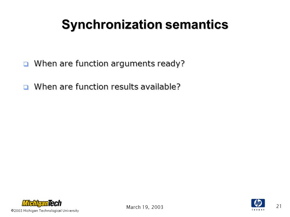 2003 Michigan Technological University March 19, Synchronization semantics  When are function arguments ready.