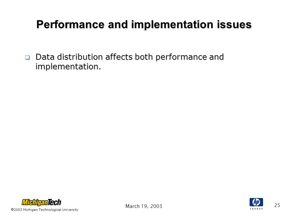 2003 Michigan Technological University March 19, 2003 25 Performance and implementation issues  Data distribution affects both performance and implementation.